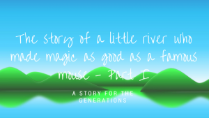 The story of a little river who made magic as good as a famous mouse-Part I